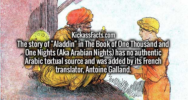 "The story of ""Aladdin"" in The Book of One Thousand and One Nights (Aka Arabian Nights) has no authentic Arabic textual source and was added by its French translator, Antoine Galland."