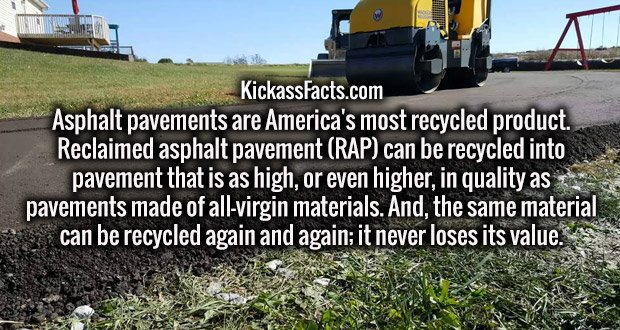 Asphalt pavements are America's most recycled product. Reclaimed asphalt pavement (RAP) can be recycled into pavement that is as high, or even higher, in quality as pavements made of all-virgin materials. And, the same material can be recycled again and again; it never loses its value.