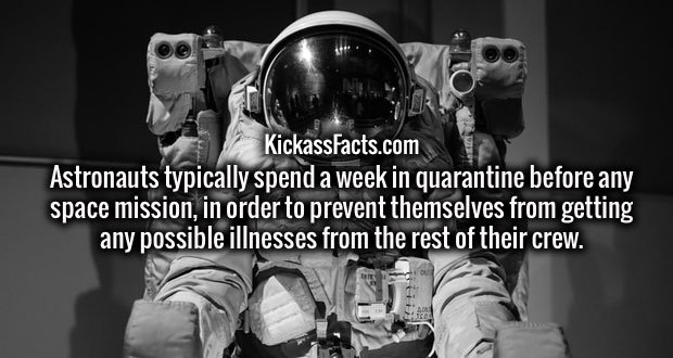 Astronauts typically spend a week in quarantine before any space mission, in order to prevent themselves from getting any possible illnesses from the rest of their crew.