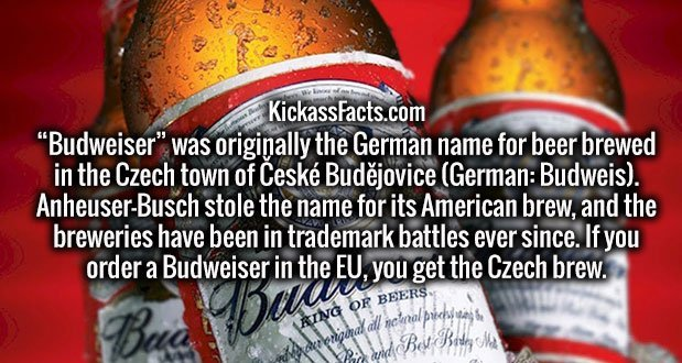 """""""Budweiser"""" was originally the German name for beer brewed in the Czech town of České Budějovice (German: Budweis). Anheuser-Busch stole the name for its American brew, and the breweries have been in trademark battles ever since. If you order a Budweiser in the EU, you get the Czech brew."""