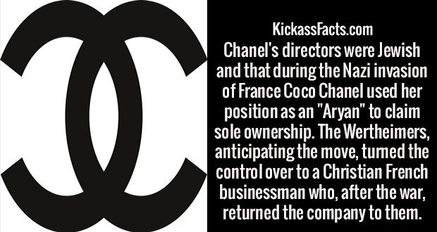 "Chanel's directors were Jewish and that during the Nazi invasion of France Coco Chanel used her position as an ""Aryan"" to claim sole ownership. The Wertheimers, anticipating the move, turned the control over to a Christian French businessman who, after the war, returned the company to them."