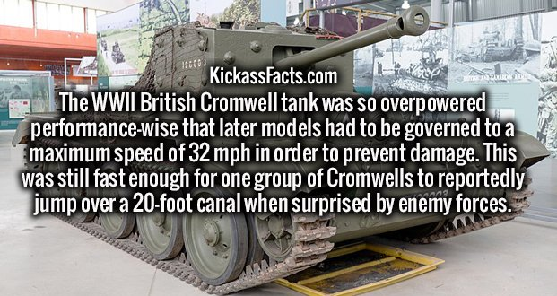 The WWII British Cromwell tank was so overpowered performance-wise that later models had to be governed to a maximum speed of 32 mph in order to prevent damage. This was still fast enough for one group of Cromwells to reportedly jump over a 20-foot canal when surprised by enemy forces.