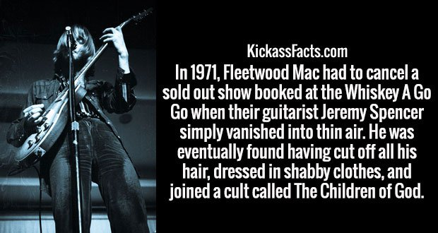 In 1971, Fleetwood Mac had to cancel a sold out show booked at the Whiskey A Go Go when their guitarist Jeremy Spencer simply vanished into thin air. He was eventually found having cut off all his hair, dressed in shabby clothes, and joined a cult called The Children of God.
