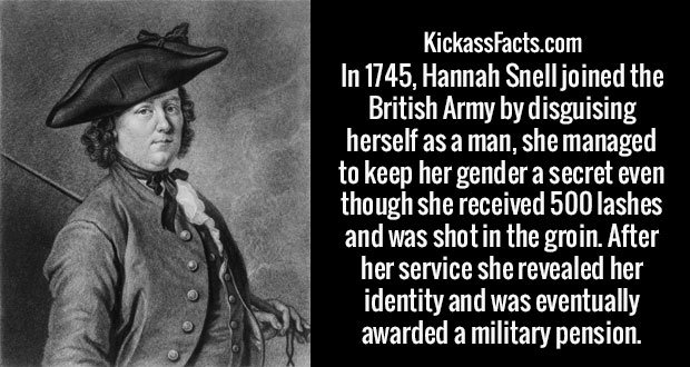 In 1745, Hannah Snell joined the British Army by disguising herself as a man, she managed to keep her gender a secret even though she received 500 lashes and was shot in the groin. After her service she revealed her identity and was eventually awarded a military pension.