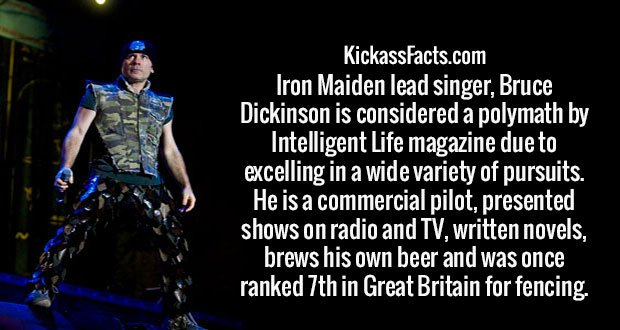 Iron Maiden lead singer, Bruce Dickinson is considered a polymath by Intelligent Life magazine due to excelling in a wide variety of pursuits. He is a commercial pilot, presented shows on radio and TV, written novels, brews his own beer and was once ranked 7th in Great Britain for fencing.