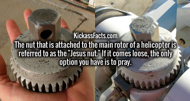 "The nut that is attached to the main rotor of a helicopter is referred to as the ""Jesus nut."" If it comes loose, the only option you have is to pray."