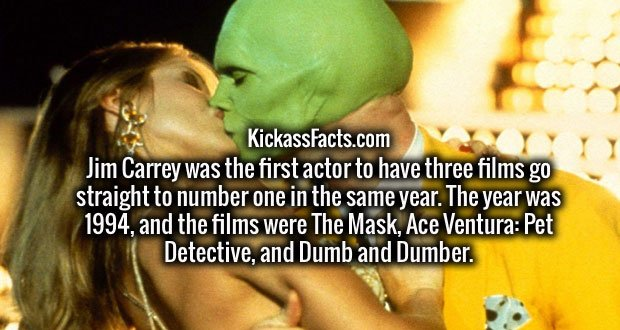 Jim Carrey was the first actor to have three films go straight to number one in the same year. The year was 1994, and the films were The Mask, Ace Ventura: Pet Detective, and Dumb and Dumber.