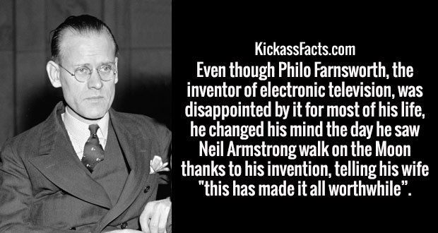 "Even though Philo Farnsworth, the inventor of electronic television, was disappointed by it for most of his life, he changed his mind the day he saw Neil Armstrong walk on the Moon thanks to his invention, telling his wife ""this has made it all worthwhile""."