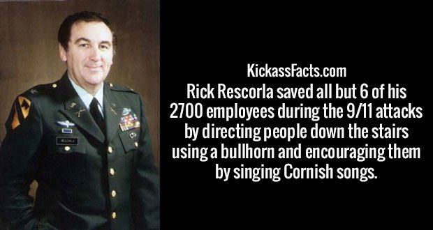 Rick Rescorla saved all but 6 of his 2700 employees during the 9/11 attacks by directing people down the stairs using a bullhorn and encouraging them by singing Cornish songs.