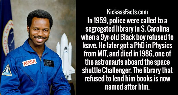 In 1959, police were called to a segregated library in S. Carolina when a 9yr-old Black boy refused to leave. He later got a PhD in Physics from MIT, and died in 1986, one of the astronauts aboard the space shuttle Challenger. The library that refused to lend him books is now named after him.
