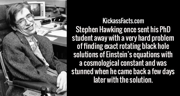 Stephen Hawking once sent his PhD student away with a very hard problem of finding exact rotating black hole solutions of Einstein's equations with a cosmological constant and was stunned when he came back a few days later with the solution.