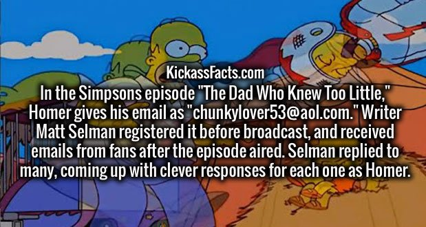 """In the Simpsons episode """"The Dad Who Knew Too Little,"""" Homer gives his email as """"chunkylover53@aol.com."""" Writer Matt Selman registered it before broadcast, and received emails from fans after the episode aired. Selman replied to many, coming up with clever responses for each one as Homer."""