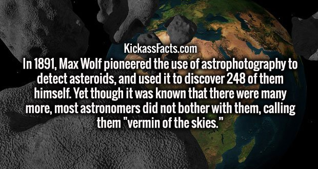 "In 1891, Max Wolf pioneered the use of astrophotography to detect asteroids, and used it to discover 248 of them himself. Yet though it was known that there were many more, most astronomers did not bother with them, calling them ""vermin of the skies."""