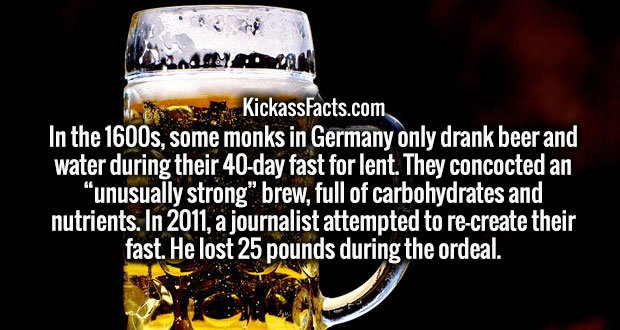 """In the 1600s, some monks in Germany only drank beer and water during their 40-day fast for lent. They concocted an """"unusually strong"""" brew, full of carbohydrates and nutrients. In 2011, a journalist attempted to re-create their fast. He lost 25 pounds during the ordeal."""