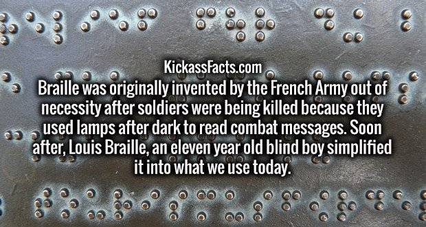Braille was originally invented by the French Army out of necessity after soldiers were being killed because they used lamps after dark to read combat messages. Soon after, Louis Braille, an eleven year old blind boy simplified it into what we use today.