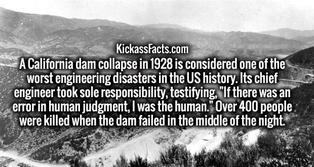 "A California dam collapse in 1928 is considered one of the worst engineering disasters in the US history. Its chief engineer took sole responsibility, testifying, ""If there was an error in human judgment, I was the human."" Over 400 people were killed when the dam failed in the middle of the night."