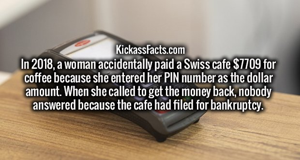 In 2018, a woman accidentally paid a Swiss cafe $7709 for coffee because she entered her PIN number as the dollar amount. When she called to get the money back, nobody answered because the cafe had filed for bankruptcy.