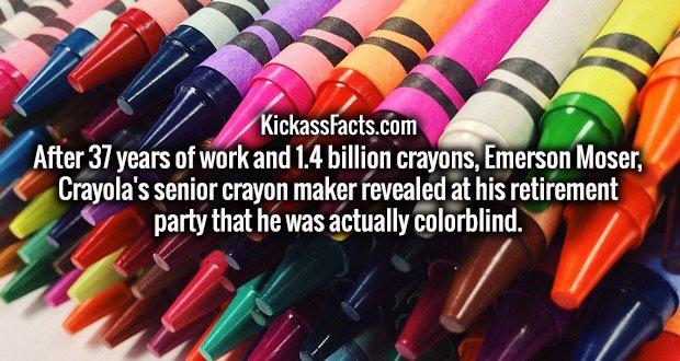 After 37 years of work and 1.4 billion crayons, Emerson Moser, Crayola's senior crayon maker revealed at his retirement party that he was actually colorblind.
