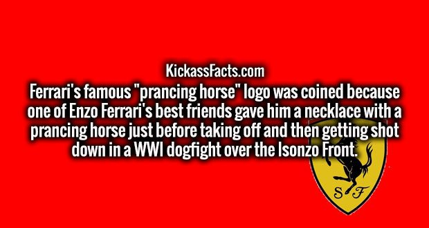 "Ferrari's famous ""prancing horse"" logo was coined because one of Enzo Ferrari's best friends gave him a necklace with a prancing horse just before taking off and then getting shot down in a WWI dogfight over the Isonzo Front."