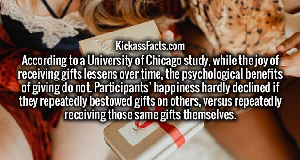 According to a University of Chicago study, while the joy of receiving gifts lessens over time, the psychological benefits of giving do not. Participants' happiness hardly declined if they repeatedly bestowed gifts on others, versus repeatedly receiving those same gifts themselves.