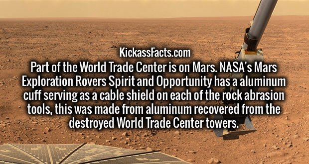 Part of the World Trade Center is on Mars. NASA's Mars Exploration Rovers Spirit and Opportunity has a aluminum cuff serving as a cable shield on each of the rock abrasion tools, this was made from aluminum recovered from the destroyed World Trade Center towers.