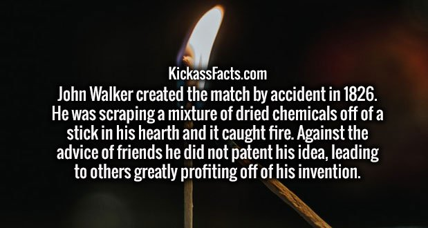 John Walker created the match by accident in 1826. He was scraping a mixture of dried chemicals off of a stick in his hearth and it caught fire. Against the advice of friends he did not patent his idea, leading to others greatly profiting off of his invention.