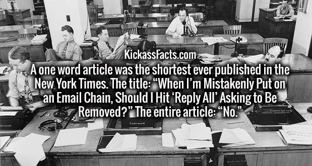 """A one word article was the shortest ever published in the New York Times. The title: """"When I'm Mistakenly Put on an Email Chain, Should I Hit 'Reply All' Asking to Be Removed?"""" The entire article: """"No."""""""