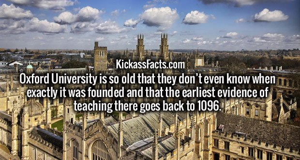 Oxford University is so old that they don't even know when exactly it was founded and that the earliest evidence of teaching there goes back to 1096.