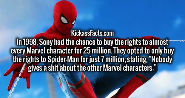 "In 1998, Sony had the chance to buy the rights to almost every Marvel character for 25 million. They opted to only buy the rights to Spider-Man for just 7 million, stating, ""Nobody gives a sh*t about the other Marvel characters."""