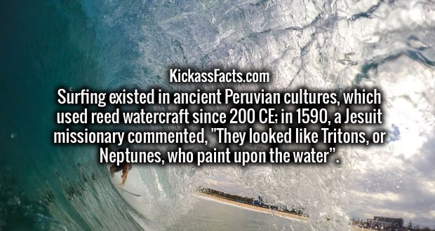 """Surfing existed in ancient Peruvian cultures, which used reed watercraft since 200 CE; in 1590, a Jesuit missionary commented, """"They looked like Tritons, or Neptunes, who paint upon the water""""."""