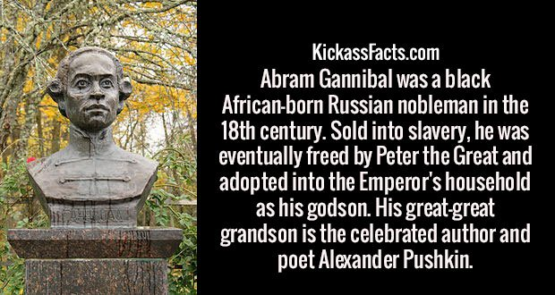 Abram Gannibal was a black African-born Russian nobleman in the 18th century. Sold into slavery, he was eventually freed by Peter the Great and adopted into the Emperor's household as his godson. His great-great grandson is the celebrated author and poet Alexander Pushkin.