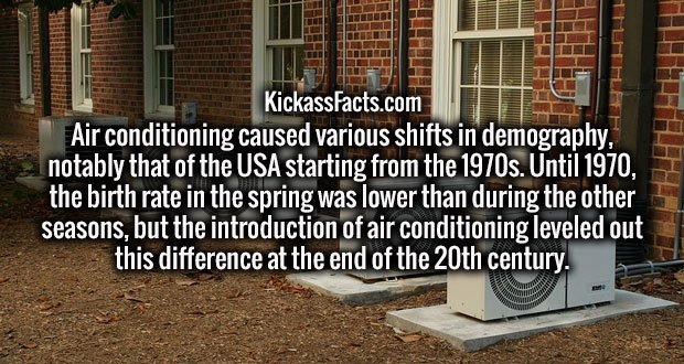Air conditioning caused various shifts in demography, notably that of the USA starting from the 1970s. Until 1970, the birth rate in the spring was lower than during the other seasons, but the introduction of air conditioning leveled out this difference at the end of the 20th century.