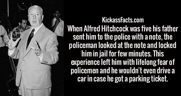 When Alfred Hitchcock was five his father sent him to the police with a note, the policeman looked at the note and locked him in jail for few minutes. This experience left him with lifelong fear of policemen and he wouldn't even drive a car in case he got a parking ticket.