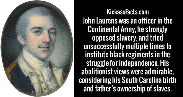 John Laurens was an officer in the Continental Army, he strongly opposed slavery, and tried unsuccessfully multiple times to institute black regiments in the struggle for independence. His abolitionist views were admirable, considering his South Carolina birth and father's ownership of slaves.