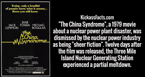 """The China Syndrome"", a 1979 movie about a nuclear power plant disaster, was dismissed by the nuclear power industry as being ""sheer fiction"". Twelve days after the film was released, the Three Mile Island Nuclear Generating Station experienced a partial meltdown."