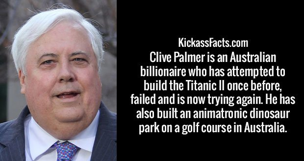 Clive Palmer is an Australian billionaire who has attempted to build the Titanic II once before, failed and is now trying again. He has also built an animatronic dinosaur park on a golf course in Australia.