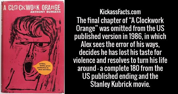 "The final chapter of ""A Clockwork Orange"" was omitted from the US published version in 1986, in which Alex sees the error of his ways, decides he has lost his taste for violence and resolves to turn his life around - a complete 180 from the US published ending and the Stanley Kubrick movie."