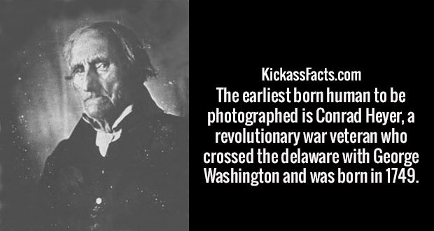 The earliest born human to be photographed is Conrad Heyer, a revolutionary war veteran who crossed the delaware with George Washington and was born in 1749.