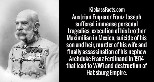 Austrian Emperor Franz Joseph suffered immense personal tragedies, execution of his brother Maximilian in Mexico, suicide of his son and heir, murder of his wife and finally assassination of his nephew Archduke Franz Ferdinand in 1914 that lead to WW1 and destruction of Habsburg Empire.