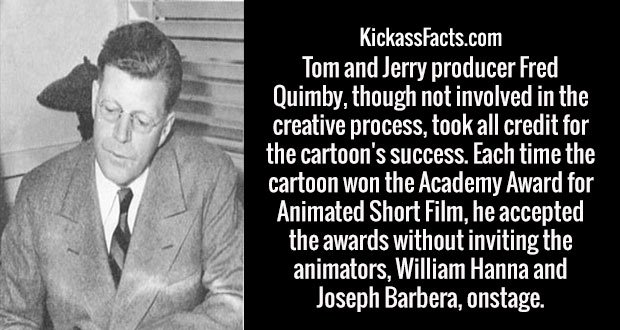 Tom and Jerry producer Fred Quimby, though not involved in the creative process, took all credit for the cartoon's success. Each time the cartoon won the Academy Award for Animated Short Film, he accepted the awards without inviting the animators, William Hanna and Joseph Barbera, onstage.