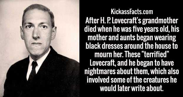 "After H. P. Lovecraft's grandmother died when he was five years old, his mother and aunts began wearing black dresses around the house to mourn her. These ""terrified"" Lovecraft, and he began to have nightmares about them, which also involved some of the creatures he would later write about."