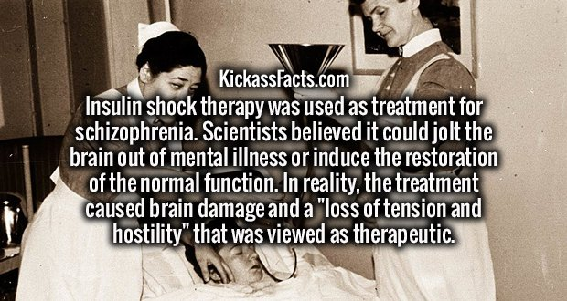"""Insulin shock therapy was used as treatment for schizophrenia. Scientists believed it could jolt the brain out of mental illness or induce the restoration of the normal function. In reality, the treatment caused brain damage and a """"loss of tension and hostility"""" that was viewed as therapeutic."""