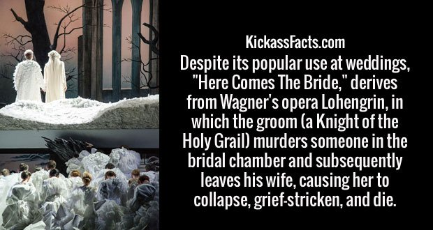 "Despite its popular use at weddings, ""Here Comes The Bride,"" derives from Wagner's opera Lohengrin, in which the groom (a Knight of the Holy Grail) murders someone in the bridal chamber and subsequently leaves his wife, causing her to collapse, grief-stricken, and die."