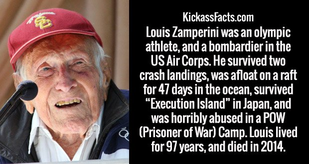 """Louis Zamperini was an olympic athlete, and a bombardier in the US Air Corps. He survived two crash landings, was afloat on a raft for 47 days in the ocean, survived """"Execution Island"""" in Japan, and was horribly abused in a POW (Prisoner of War) Camp. Louis lived for 97 years, and died in 2014."""