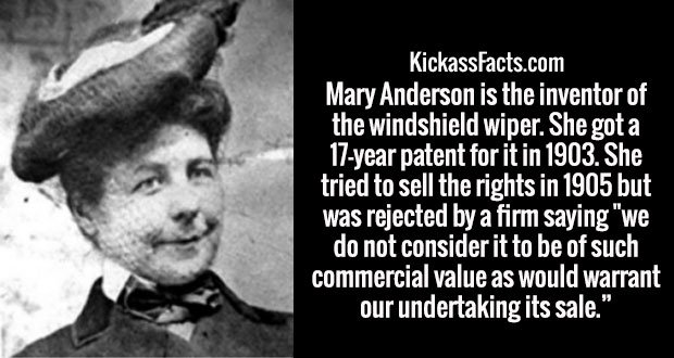 """Mary Anderson is the inventor of the windshield wiper. She got a 17-year patent for it in 1903. She tried to sell the rights in 1905 but was rejected by a firm saying """"we do not consider it to be of such commercial value as would warrant our undertaking its sale."""""""