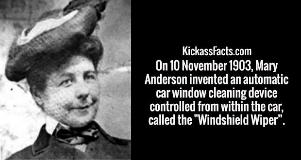 "On 10 November 1903, Mary Anderson invented an automatic car window cleaning device controlled from within the car, called the ""Windshield Wiper""."