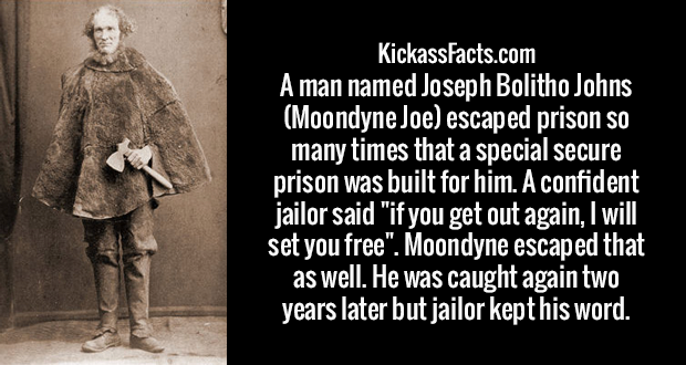 "A man named Joseph Bolitho Johns (Moondyne Joe) escaped prison so many times that a special secure prison was built for him. A confident jailor said ""if you get out again, I will set you free"". Moondyne escaped that as well. He was caught again two years later but jailor kept his word."