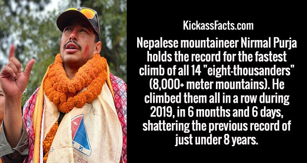 "Nepalese mountaineer Nirmal Purja holds the record for the fastest climb of all 14 ""eight-thousanders"" (8,000+ meter mountains). He climbed them all in a row during 2019, in 6 months and 6 days, shattering the previous record of just under 8 years."