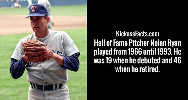 Hall of Fame Pitcher Nolan Ryan played from 1966 until 1993. He was 19 when he debuted and 46 when he retired.