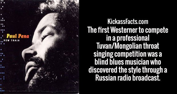 The first Westerner to compete in a professional Tuvan/Mongolian throat singing competition was a blind blues musician who discovered the style through a Russian radio broadcast.